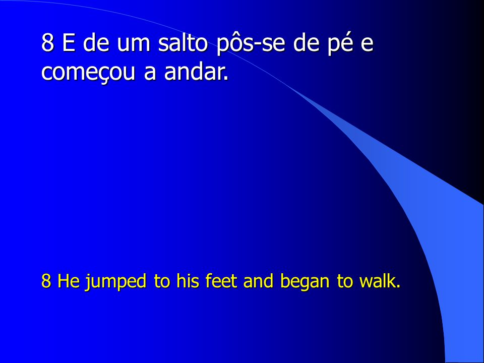 8 E de um salto pôs-se de pé e começou a andar. 8 He jumped to his feet and began to walk.