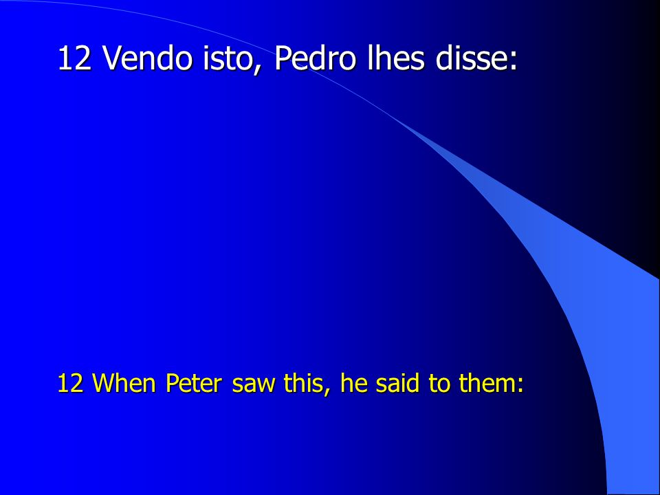 12 Vendo isto, Pedro lhes disse: 12 When Peter saw this, he said to them: