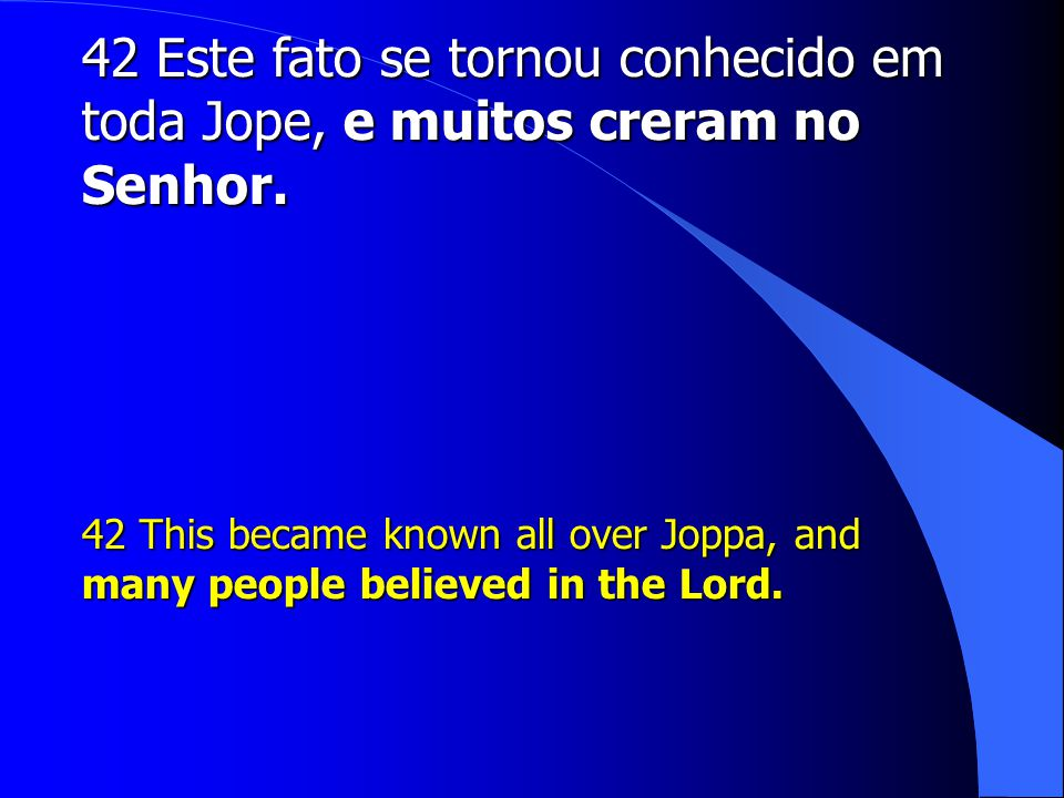 42 Este fato se tornou conhecido em toda Jope, e muitos creram no Senhor. 42 This became known all over Joppa, and many people believed in the Lord.