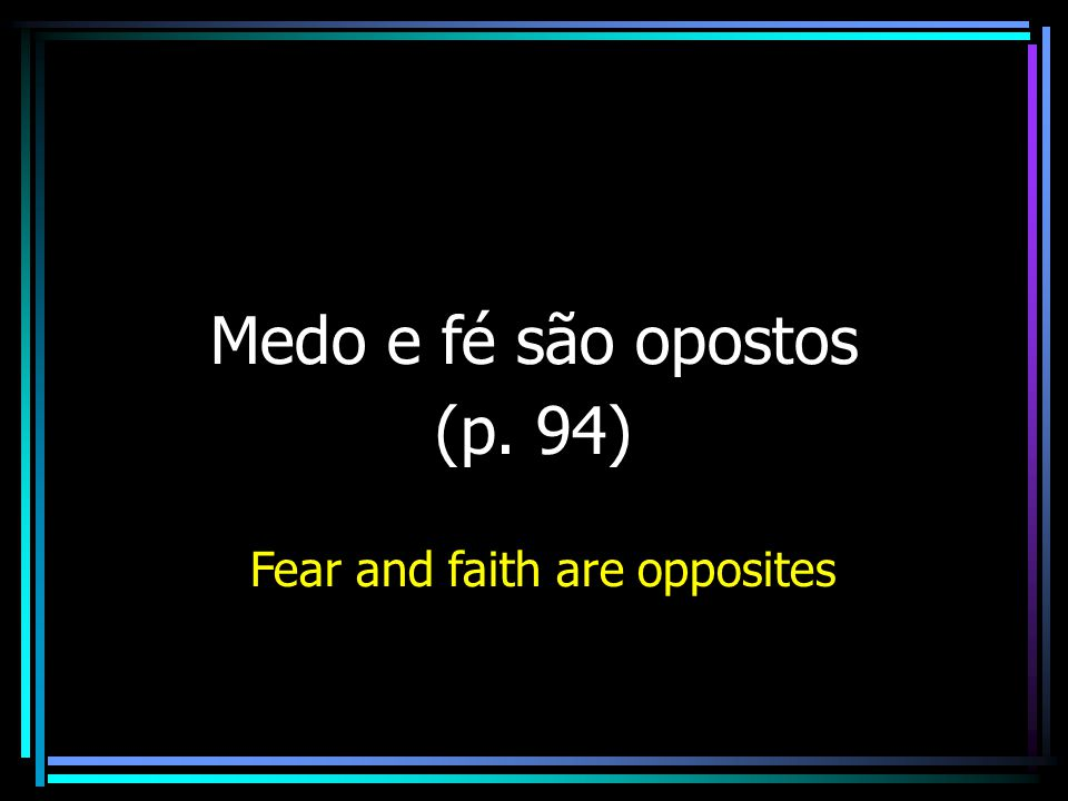 Medo e fé são opostos (p. 94) Fear and faith are opposites