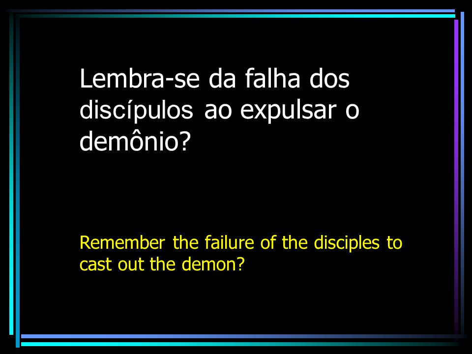 Lembra-se da falha dos discípulos ao expulsar o demônio? Remember the failure of the disciples to cast out the demon?