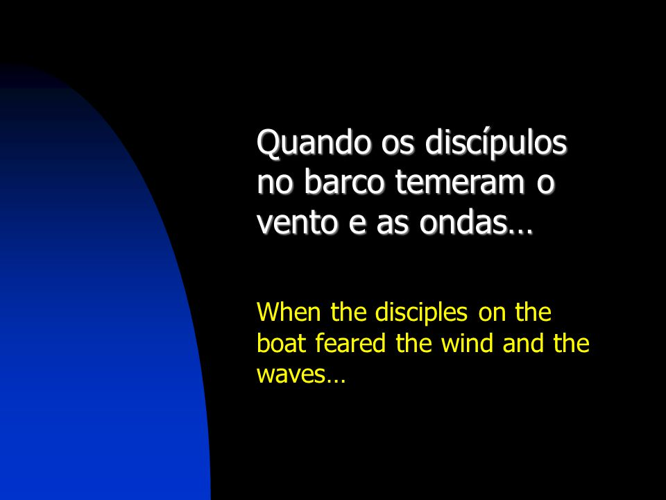 Quando os discípulos no barco temeram o vento e as ondas… When the disciples on the boat feared the wind and the waves…
