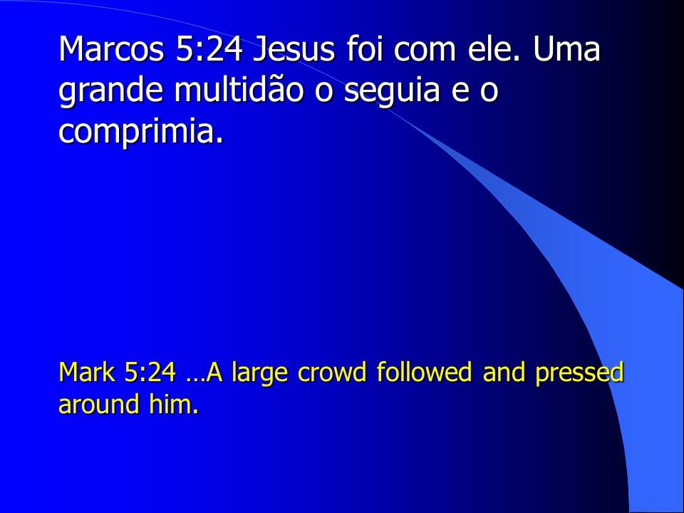 Marcos 5:24 Jesus foi com ele. Uma grande multidão o seguia e o comprimia. Mark 5:24 …A large crowd followed and pressed around him.