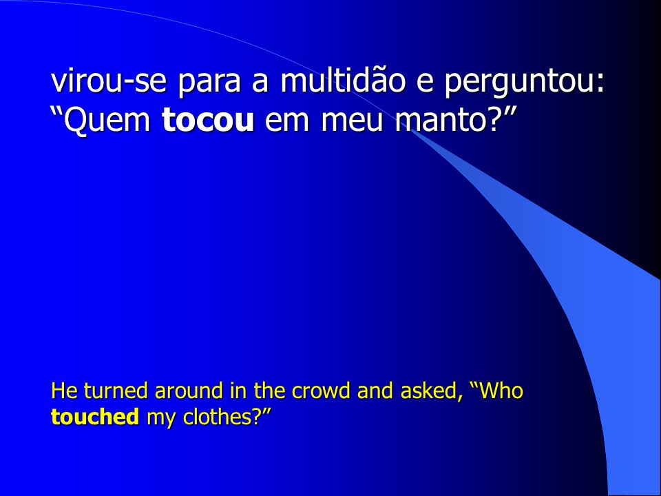 "virou-se para a multidão e perguntou: ""Quem tocou em meu manto?"" He turned around in the crowd and asked, ""Who touched my clothes?"""