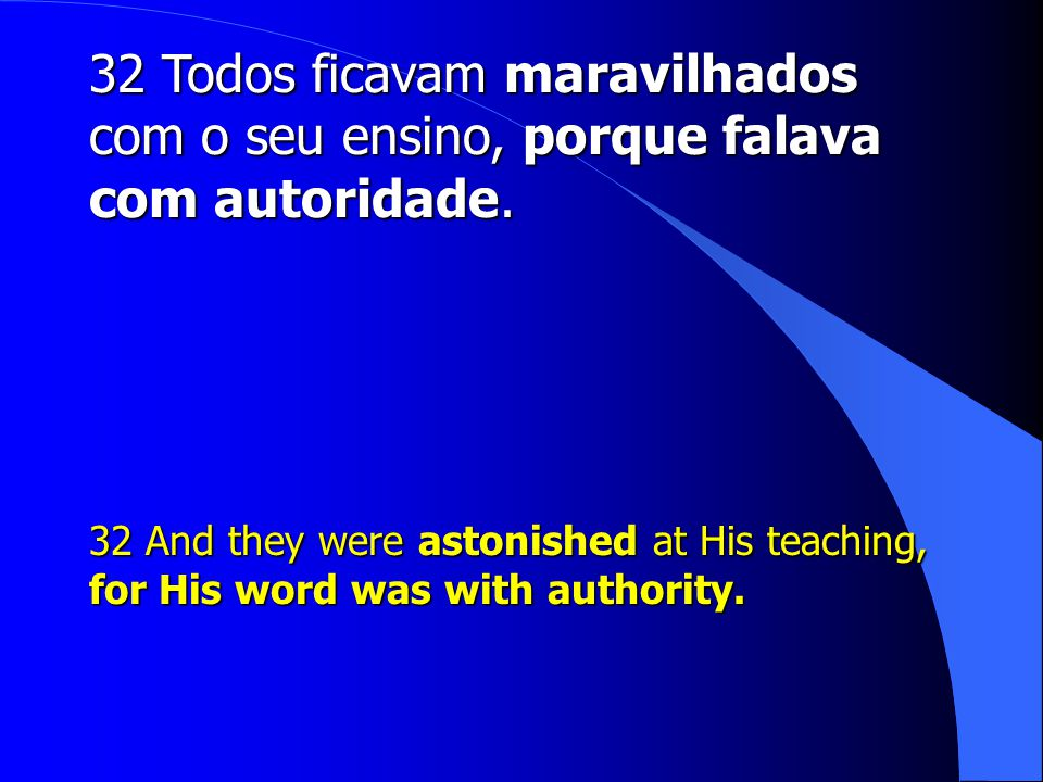 32 Todos ficavam maravilhados com o seu ensino, porque falava com autoridade. 32 And they were astonished at His teaching, for His word was with autho