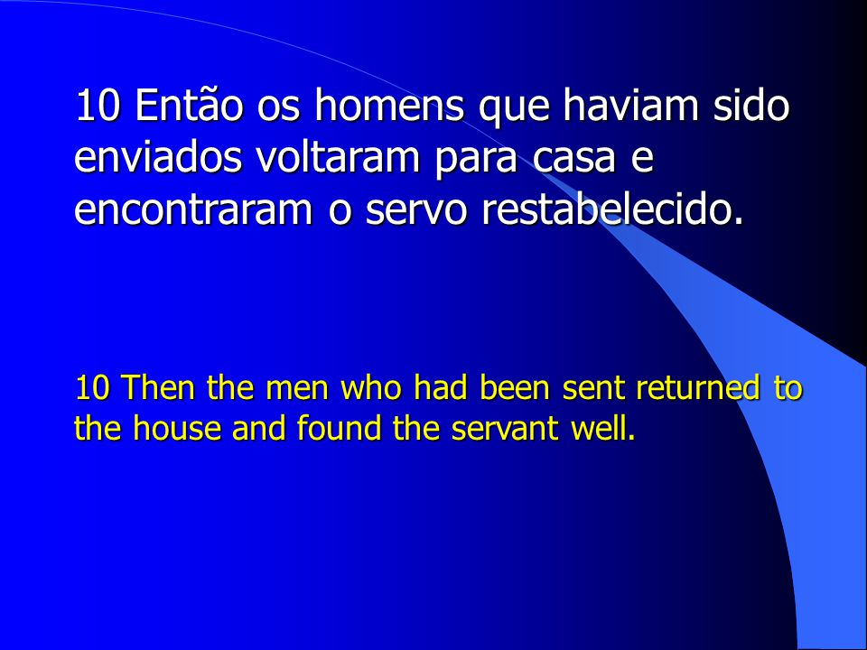 10 Então os homens que haviam sido enviados voltaram para casa e encontraram o servo restabelecido. 10 Then the men who had been sent returned to the