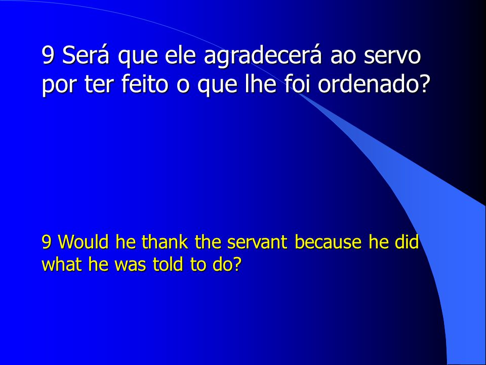 9 Será que ele agradecerá ao servo por ter feito o que lhe foi ordenado? 9 Would he thank the servant because he did what he was told to do?