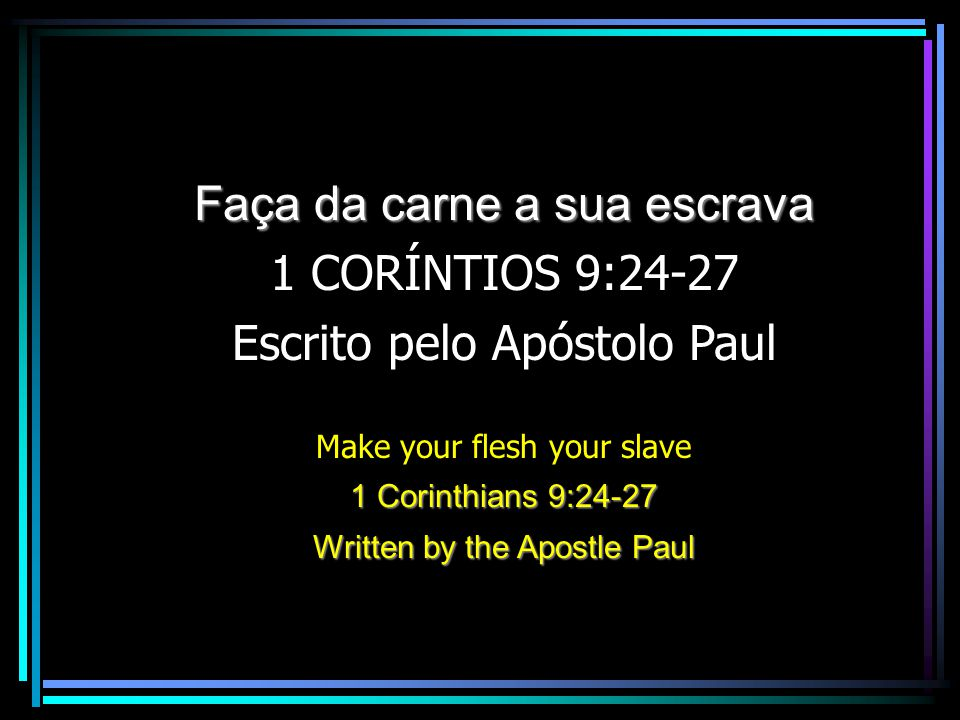 Faça da carne a sua escrava 1 CORÍNTIOS 9:24-27 Escrito pelo Apóstolo Paul Make your flesh your slave 1 Corinthians 9:24-27 Written by the Apostle Pau