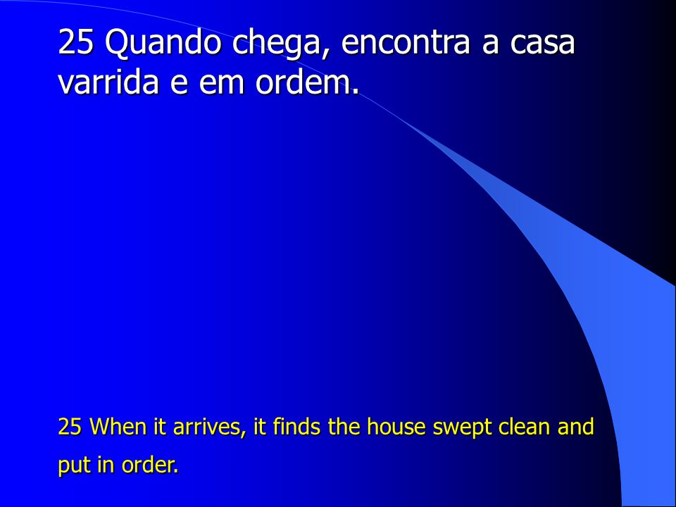 25 Quando chega, encontra a casa varrida e em ordem. 25 When it arrives, it finds the house swept clean and put in order.