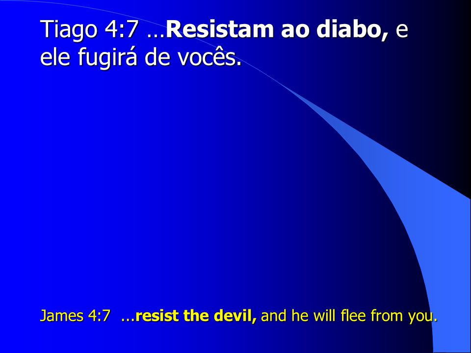 Tiago 4:7 …Resistam ao diabo, e ele fugirá de vocês. James 4:7...resist the devil, and he will flee from you.