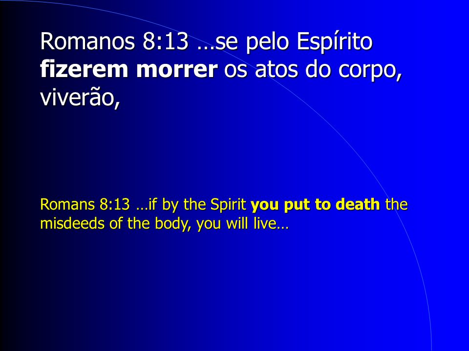 Romanos 8:13 …se pelo Espírito fizerem morrer os atos do corpo, viverão, Romans 8:13 …if by the Spirit you put to death the misdeeds of the body, you will live…