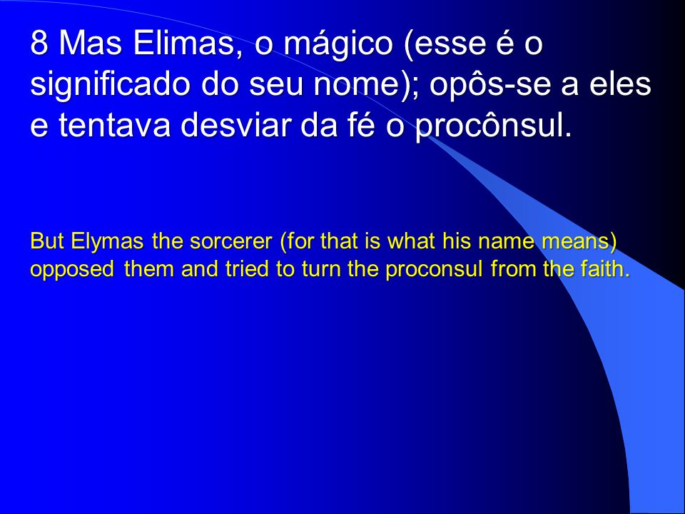 8 Mas Elimas, o mágico (esse é o significado do seu nome); opôs-se a eles e tentava desviar da fé o procônsul. But Elymas the sorcerer (for that is wh