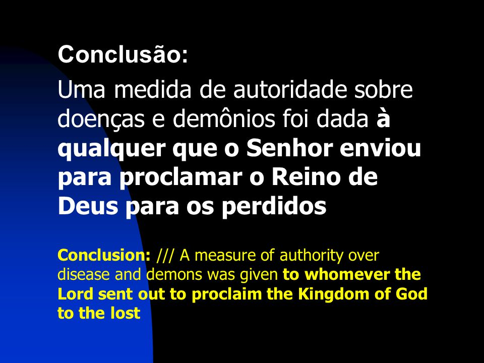 Conclusão: Uma medida de autoridade sobre doenças e demônios foi dada à qualquer que o Senhor enviou para proclamar o Reino de Deus para os perdidos Conclusion: /// A measure of authority over disease and demons was given to whomever the Lord sent out to proclaim the Kingdom of God to the lost