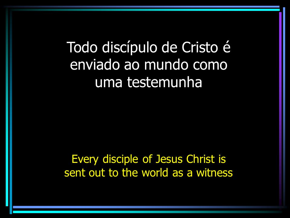 Todo discípulo de Cristo é enviado ao mundo como uma testemunha Every disciple of Jesus Christ is sent out to the world as a witness