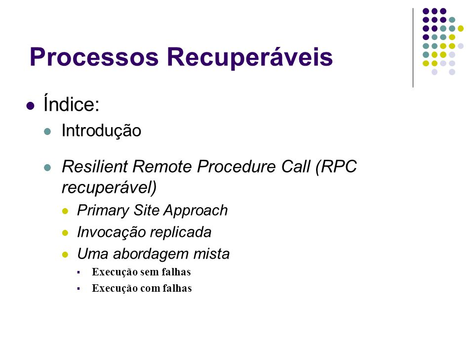 Processos Recuperáveis Índice: Introdução Resilient Remote Procedure Call (RPC recuperável) Primary Site Approach Invocação replicada Uma abordagem mista  Execução sem falhas  Execução com falhas