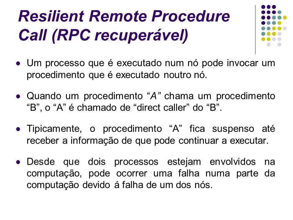 Resilient Remote Procedure Call (RPC recuperável) Um processo que é executado num nó pode invocar um procedimento que é executado noutro nó.