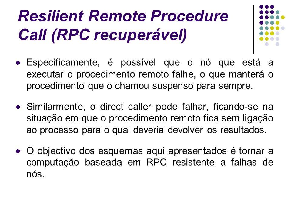 Resilient Remote Procedure Call (RPC recuperável) Especificamente, é possível que o nó que está a executar o procedimento remoto falhe, o que manterá o procedimento que o chamou suspenso para sempre.