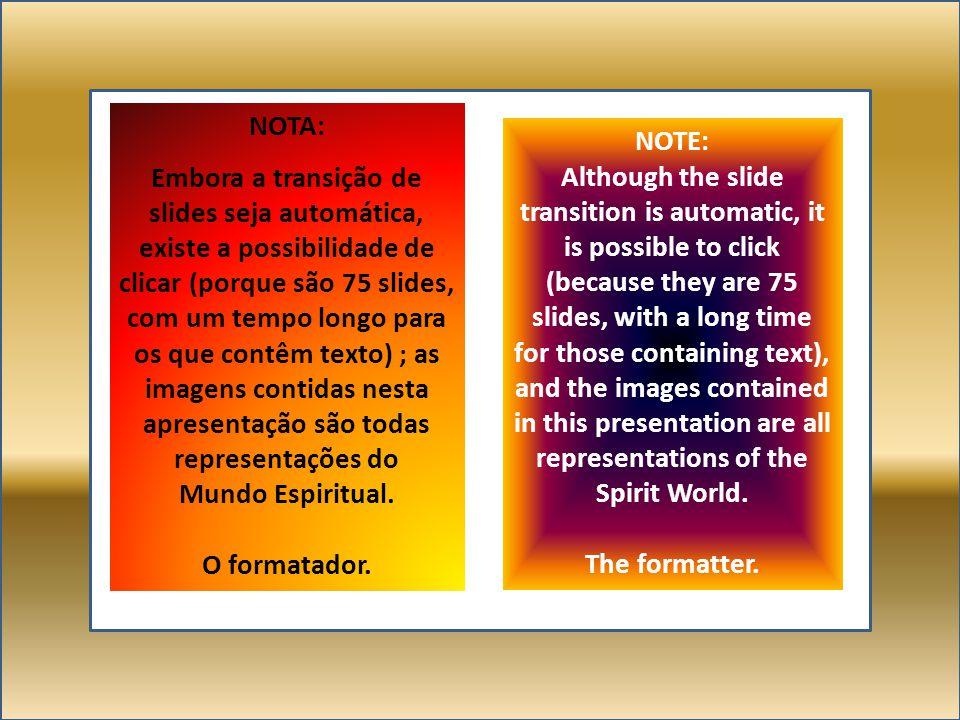 NOTA: Embora a transição de slides seja automática, existe a possibilidade de clicar (porque são 75 slides, com um tempo longo para os que contêm texto) ; as imagens contidas nesta apresentação são todas representações do Mundo Espiritual.