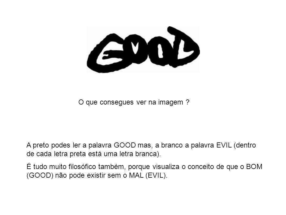 A preto podes ler a palavra GOOD mas, a branco a palavra EVIL (dentro de cada letra preta está uma letra branca). É tudo muito filosófico também, porq