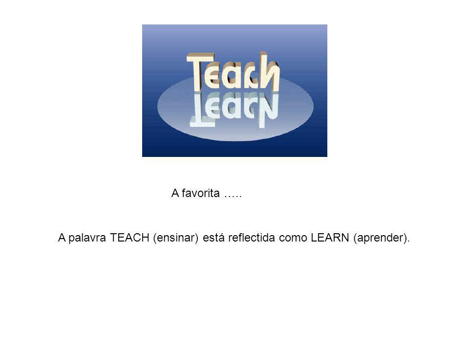 A palavra TEACH (ensinar) está reflectida como LEARN (aprender). A favorita …..