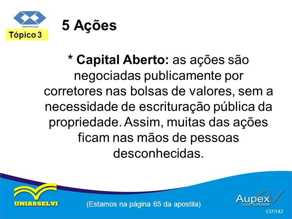 (Estamos na página 65 da apostila) 137/142 Tópico 3 * Capital Aberto: as ações são negociadas publicamente por corretores nas bolsas de valores, sem a necessidade de escrituração pública da propriedade.