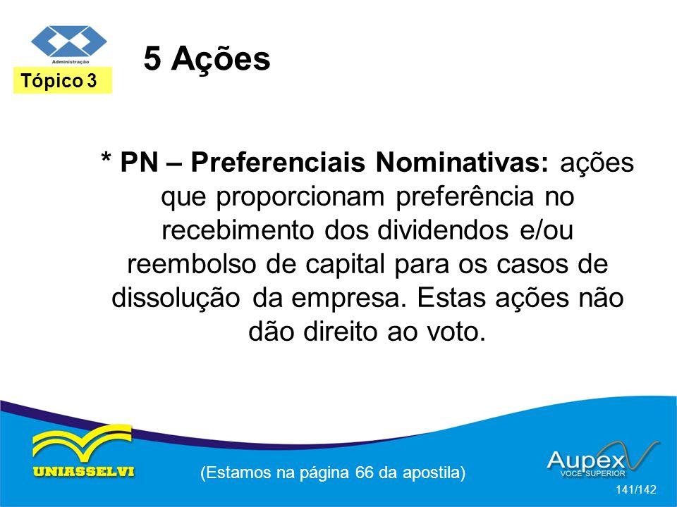 (Estamos na página 66 da apostila) 141/142 Tópico 3 * PN – Preferenciais Nominativas: ações que proporcionam preferência no recebimento dos dividendos e/ou reembolso de capital para os casos de dissolução da empresa.