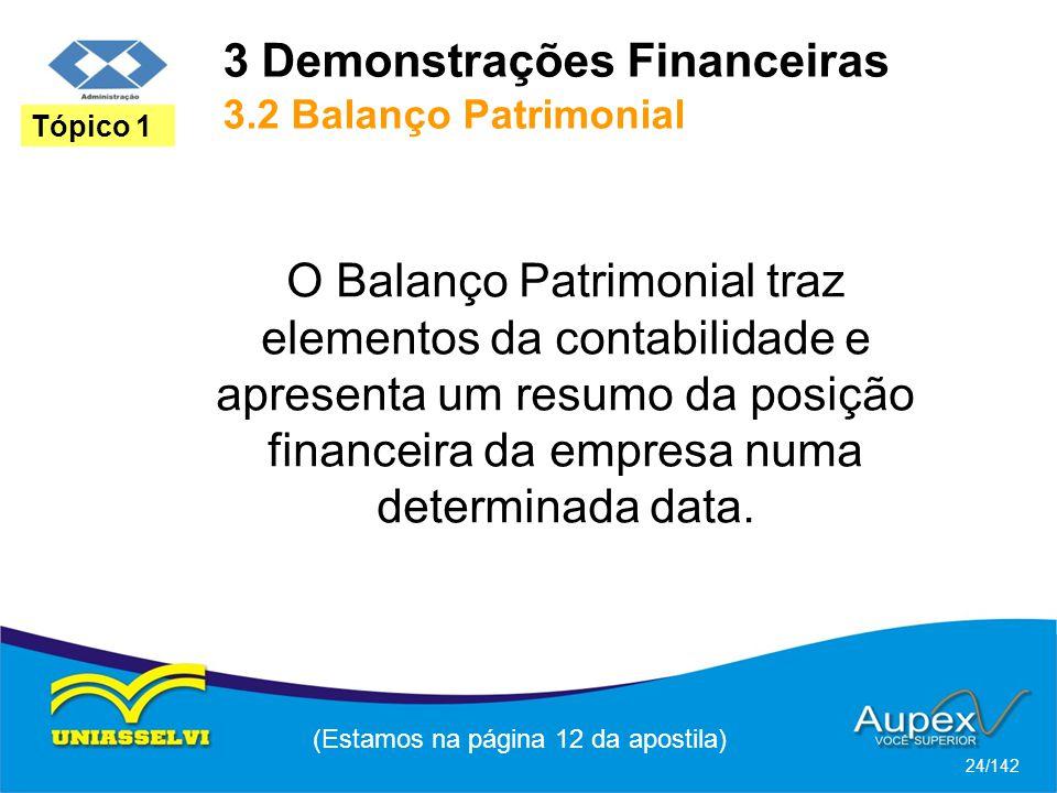 3 Demonstrações Financeiras 3.2 Balanço Patrimonial (Estamos na página 12 da apostila) 24/142 Tópico 1 O Balanço Patrimonial traz elementos da contabilidade e apresenta um resumo da posição financeira da empresa numa determinada data.
