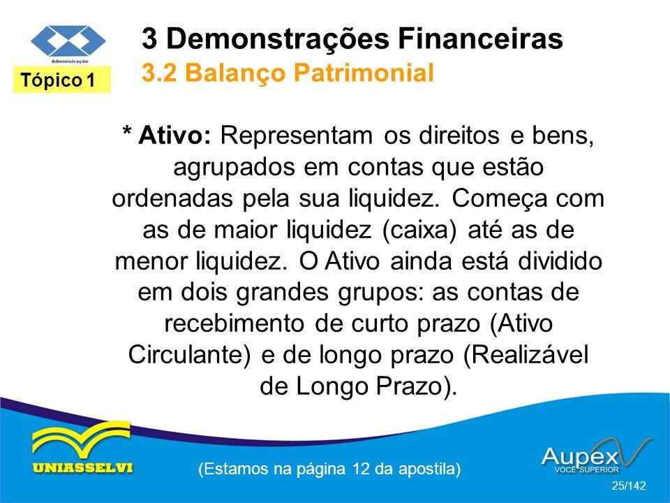 3 Demonstrações Financeiras 3.2 Balanço Patrimonial (Estamos na página 12 da apostila) 25/142 Tópico 1 * Ativo: Representam os direitos e bens, agrupados em contas que estão ordenadas pela sua liquidez.