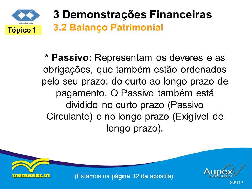 3 Demonstrações Financeiras 3.2 Balanço Patrimonial (Estamos na página 12 da apostila) 26/142 Tópico 1 * Passivo: Representam os deveres e as obrigações, que também estão ordenados pelo seu prazo: do curto ao longo prazo de pagamento.