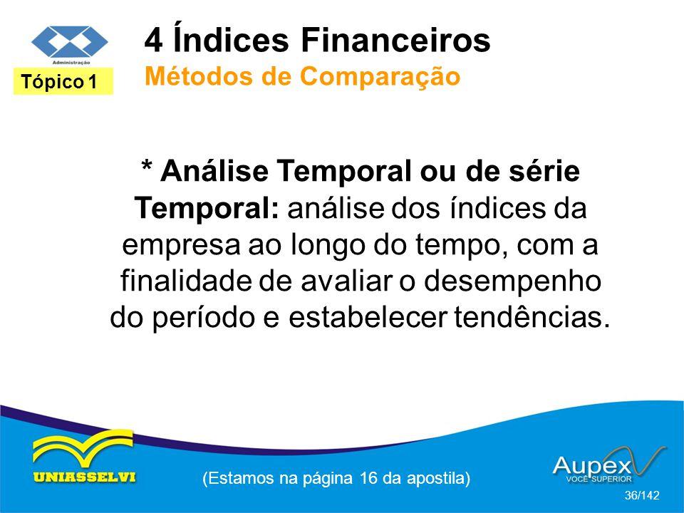 4 Índices Financeiros Métodos de Comparação (Estamos na página 16 da apostila) 36/142 Tópico 1 * Análise Temporal ou de série Temporal: análise dos índices da empresa ao longo do tempo, com a finalidade de avaliar o desempenho do período e estabelecer tendências.