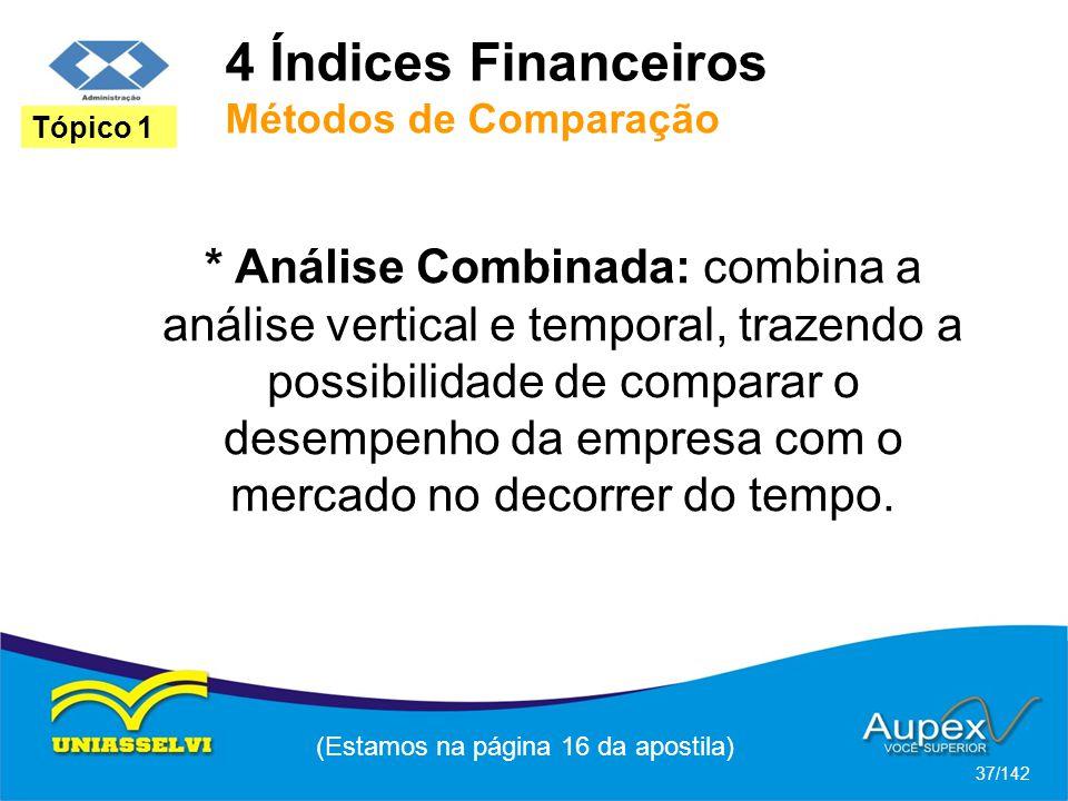 4 Índices Financeiros Métodos de Comparação (Estamos na página 16 da apostila) 37/142 Tópico 1 * Análise Combinada: combina a análise vertical e temporal, trazendo a possibilidade de comparar o desempenho da empresa com o mercado no decorrer do tempo.