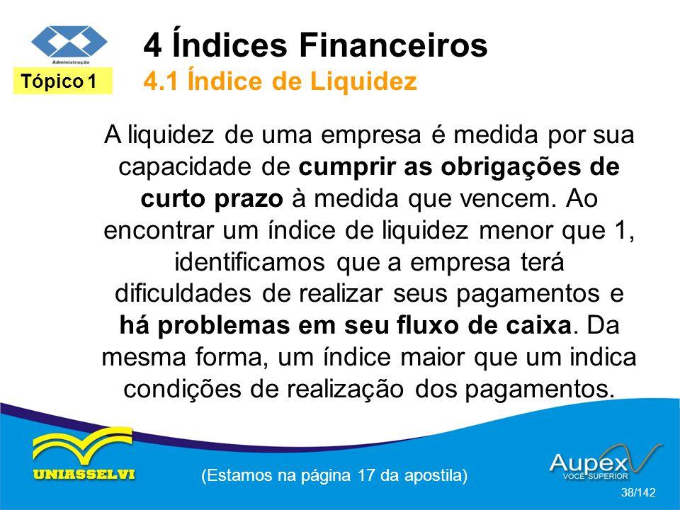 4 Índices Financeiros 4.1 Índice de Liquidez (Estamos na página 17 da apostila) 38/142 Tópico 1 A liquidez de uma empresa é medida por sua capacidade de cumprir as obrigações de curto prazo à medida que vencem.