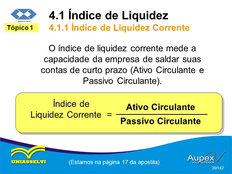 4.1 Índice de Liquidez 4.1.1 Índice de Liquidez Corrente (Estamos na página 17 da apostila) 39/142 Tópico 1 O índice de liquidez corrente mede a capacidade da empresa de saldar suas contas de curto prazo (Ativo Circulante e Passivo Circulante).
