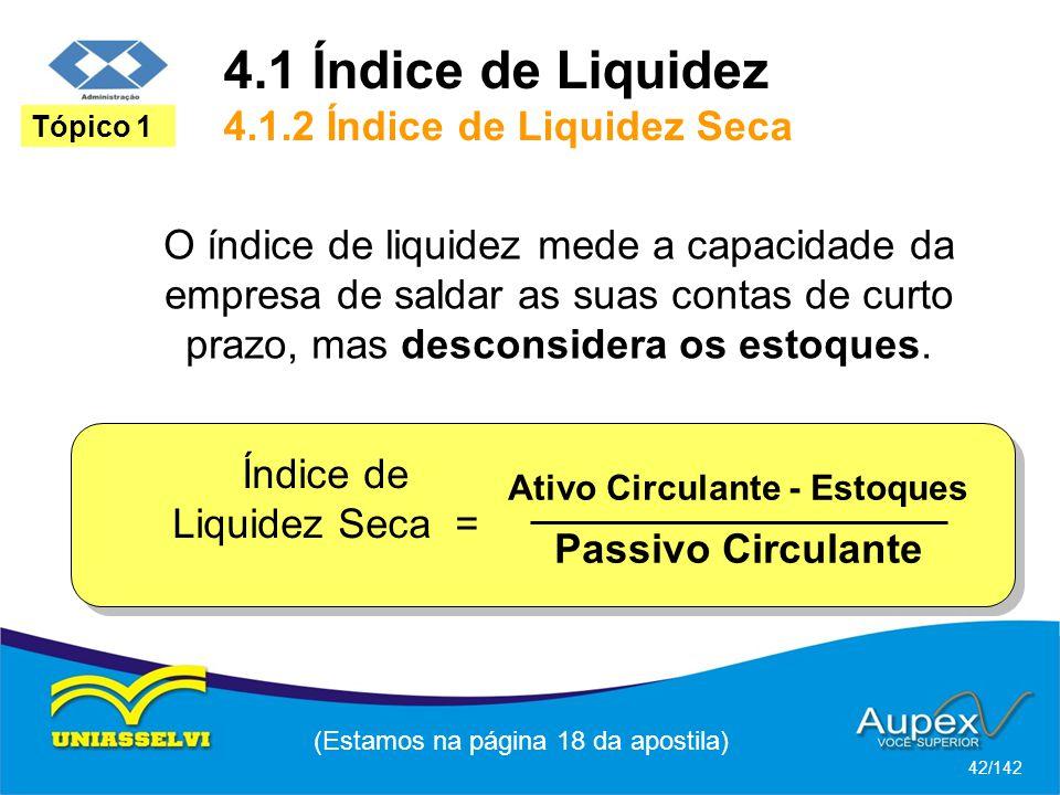 4.1 Índice de Liquidez 4.1.2 Índice de Liquidez Seca (Estamos na página 18 da apostila) 42/142 Tópico 1 O índice de liquidez mede a capacidade da empresa de saldar as suas contas de curto prazo, mas desconsidera os estoques.