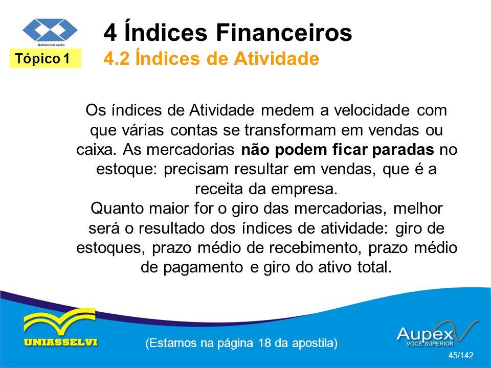 4 Índices Financeiros 4.2 Índices de Atividade (Estamos na página 18 da apostila) 45/142 Tópico 1 Os índices de Atividade medem a velocidade com que várias contas se transformam em vendas ou caixa.