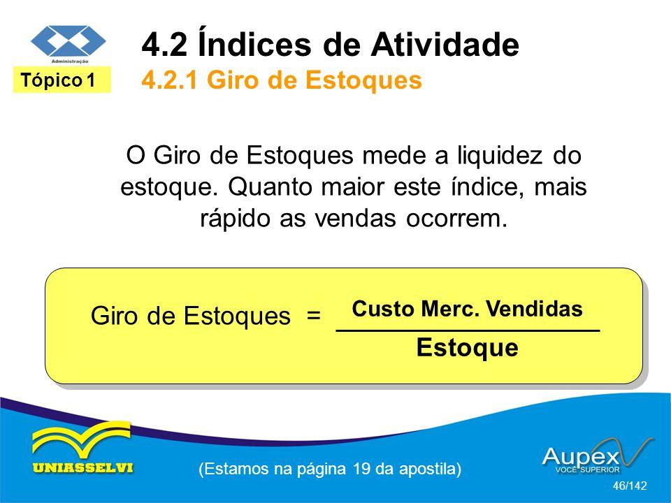 4.2 Índices de Atividade 4.2.1 Giro de Estoques (Estamos na página 19 da apostila) 46/142 Tópico 1 O Giro de Estoques mede a liquidez do estoque.