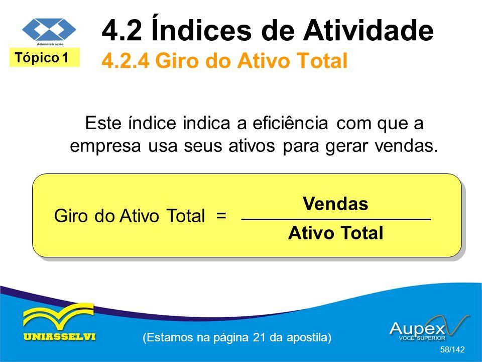 4.2 Índices de Atividade 4.2.4 Giro do Ativo Total (Estamos na página 21 da apostila) 58/142 Tópico 1 Este índice indica a eficiência com que a empresa usa seus ativos para gerar vendas.