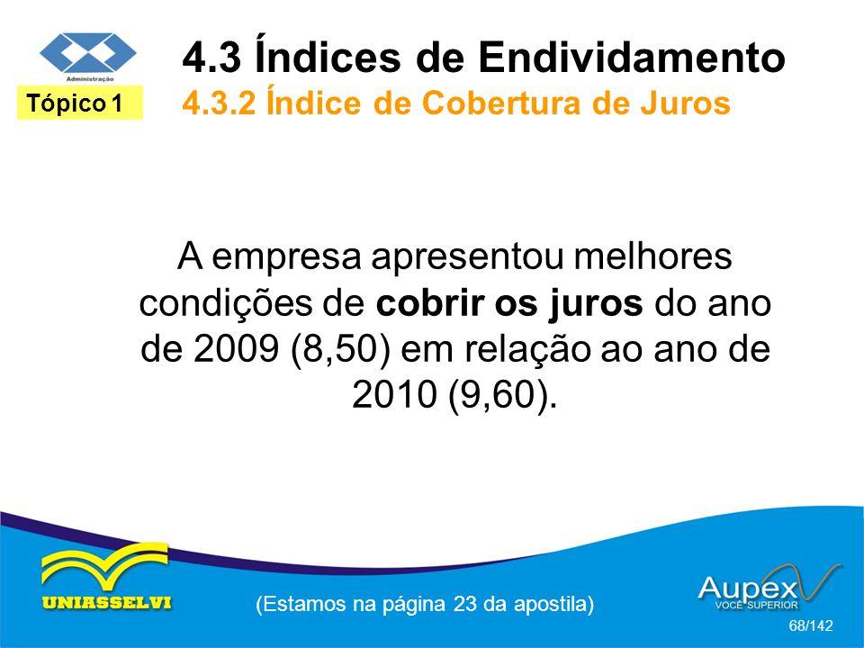 (Estamos na página 23 da apostila) 68/142 Tópico 1 A empresa apresentou melhores condições de cobrir os juros do ano de 2009 (8,50) em relação ao ano de 2010 (9,60).