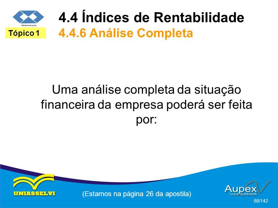 (Estamos na página 26 da apostila) 88/142 Tópico 1 Uma análise completa da situação financeira da empresa poderá ser feita por: 4.4 Índices de Rentabilidade 4.4.6 Análise Completa