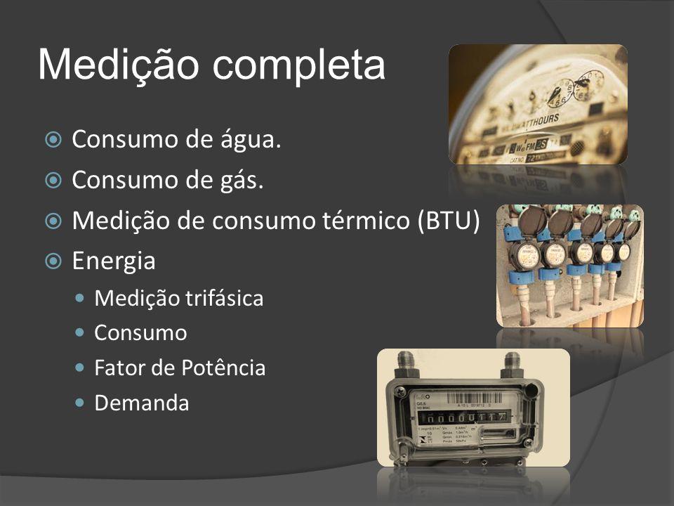 Medição completa  Consumo de água.  Consumo de gás.  Medição de consumo térmico (BTU)  Energia Medição trifásica Consumo Fator de Potência Demanda