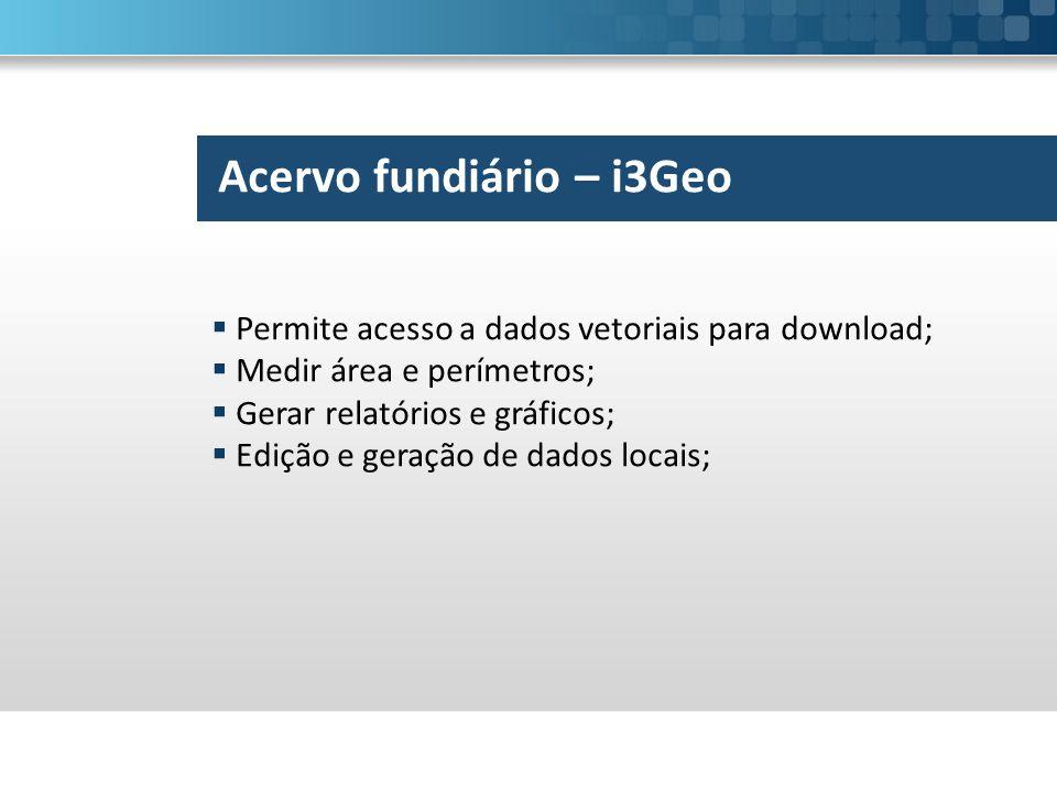 Acervo fundiário – i3Geo  Permite acesso a dados vetoriais para download;  Medir área e perímetros;  Gerar relatórios e gráficos;  Edição e geração de dados locais;