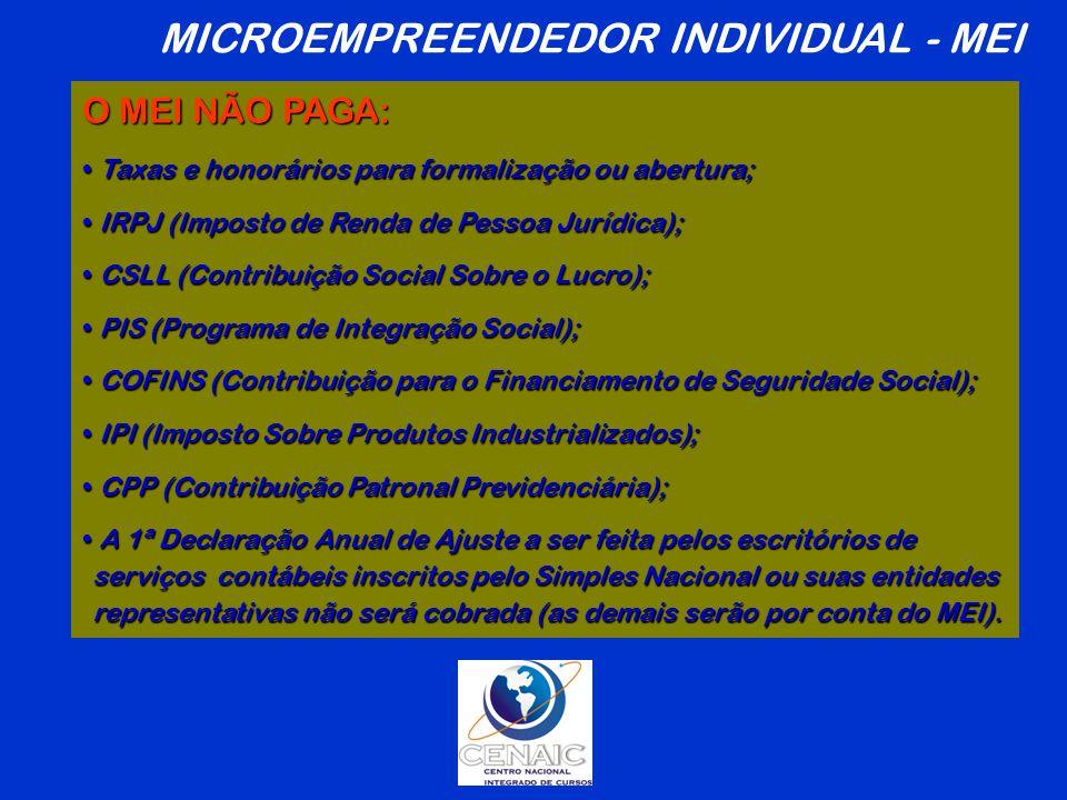 MICROEMPREENDEDOR INDIVIDUAL - MEI O MEI NÃO PAGA: Taxas e honorários para formalização ou abertura; Taxas e honorários para formalização ou abertura; IRPJ (Imposto de Renda de Pessoa Jurídica); IRPJ (Imposto de Renda de Pessoa Jurídica); CSLL (Contribuição Social Sobre o Lucro); CSLL (Contribuição Social Sobre o Lucro); PIS (Programa de Integração Social); PIS (Programa de Integração Social); COFINS (Contribuição para o Financiamento de Seguridade Social); COFINS (Contribuição para o Financiamento de Seguridade Social); IPI (Imposto Sobre Produtos Industrializados); IPI (Imposto Sobre Produtos Industrializados); CPP (Contribuição Patronal Previdenciária); CPP (Contribuição Patronal Previdenciária); A 1ª Declaração Anual de Ajuste a ser feita pelos escritórios de serviços contábeis inscritos pelo Simples Nacional ou suas entidades representativas não será cobrada (as demais serão por conta do MEI).