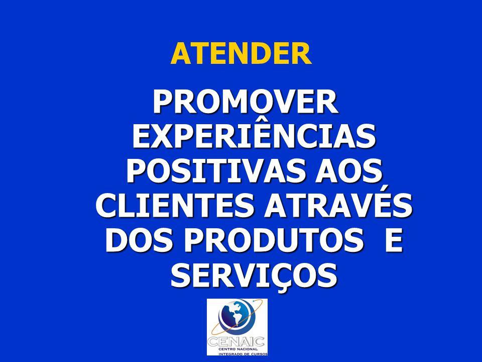 ATENDER PROMOVER EXPERIÊNCIAS POSITIVAS AOS CLIENTES ATRAVÉS DOS PRODUTOS E SERVIÇOS