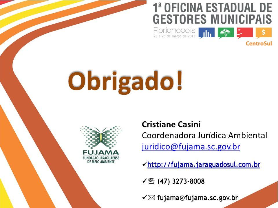 Obrigado! Cristiane Casini Coordenadora Jurídica Ambiental juridico@fujama.sc.gov.br http://fujama.jaraguadosul.com.br http://fujama.jaraguadosul.com.