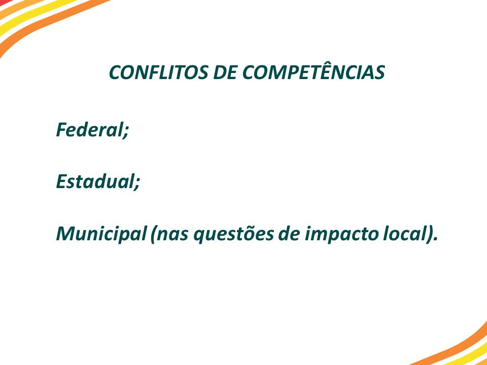 CONFLITOS DE COMPETÊNCIAS Federal; Estadual; Municipal (nas questões de impacto local).