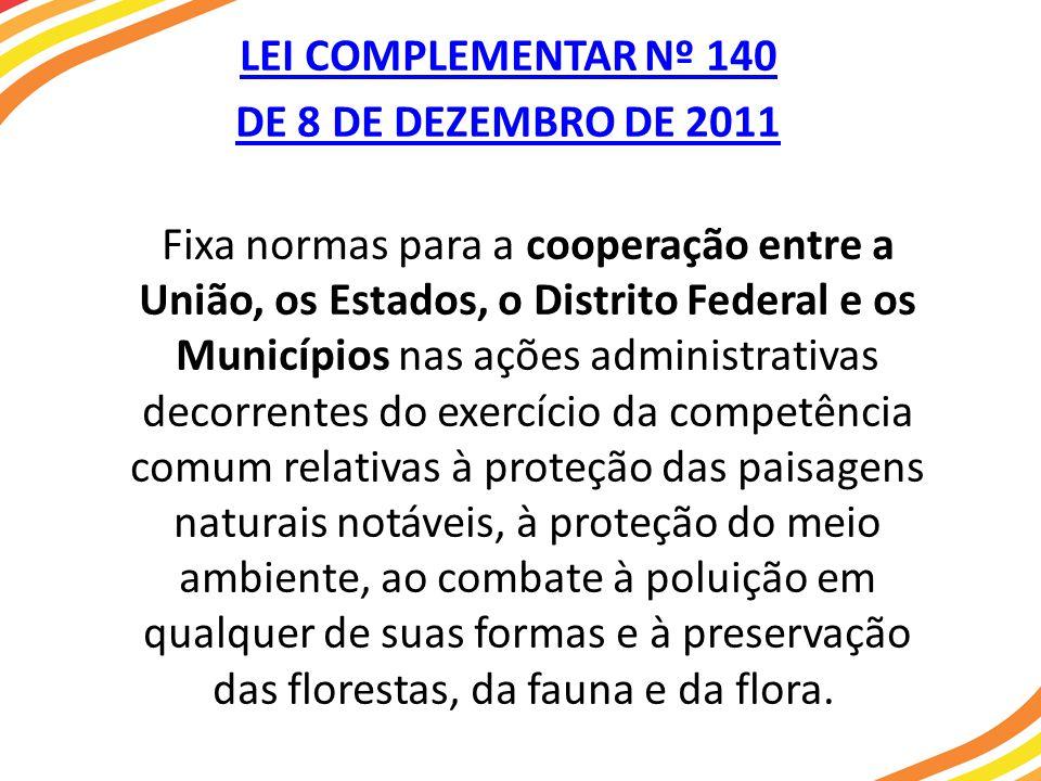 LEI COMPLEMENTAR Nº 140 DE 8 DE DEZEMBRO DE 2011 Fixa normas para a cooperação entre a União, os Estados, o Distrito Federal e os Municípios nas ações