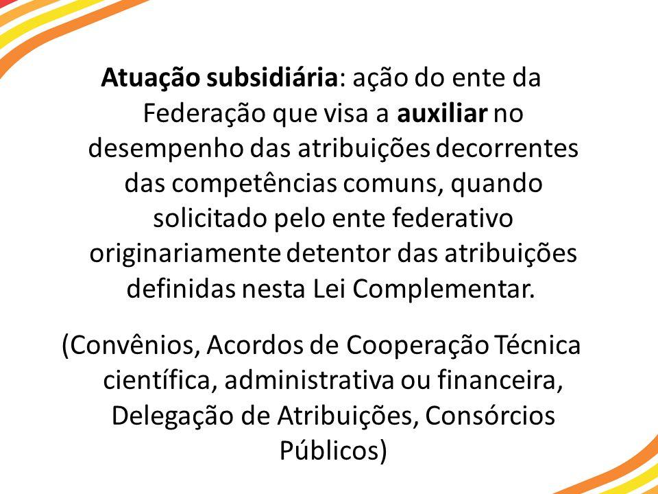 Atuação subsidiária: ação do ente da Federação que visa a auxiliar no desempenho das atribuições decorrentes das competências comuns, quando solicitad