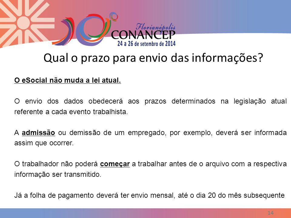 Qual o prazo para envio das informações? 14 O eSocial não muda a lei atual. O envio dos dados obedecerá aos prazos determinados na legislação atual re