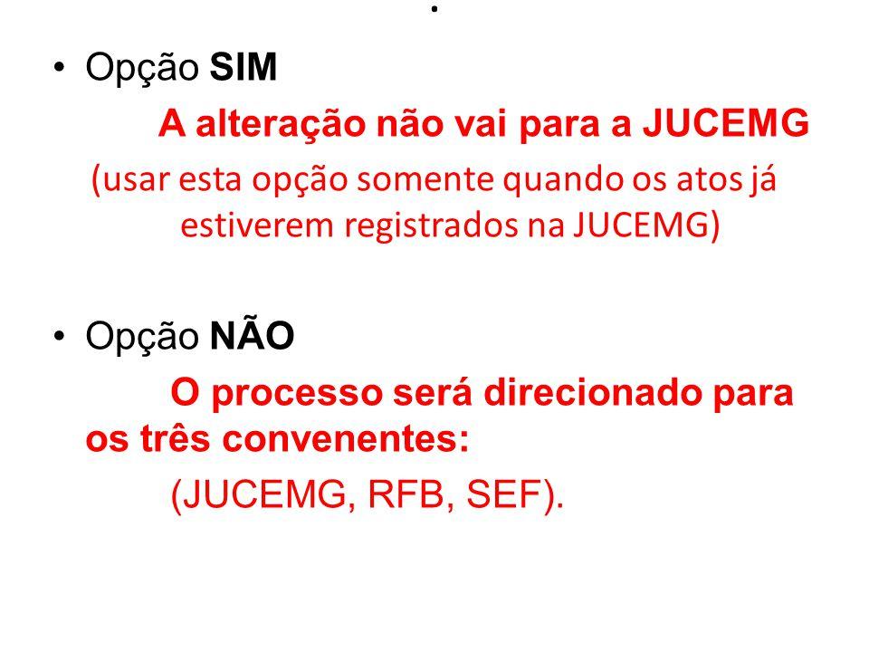 . Opção SIM A alteração não vai para a JUCEMG (usar esta opção somente quando os atos já estiverem registrados na JUCEMG) Opção NÃO O processo será direcionado para os três convenentes: (JUCEMG, RFB, SEF).