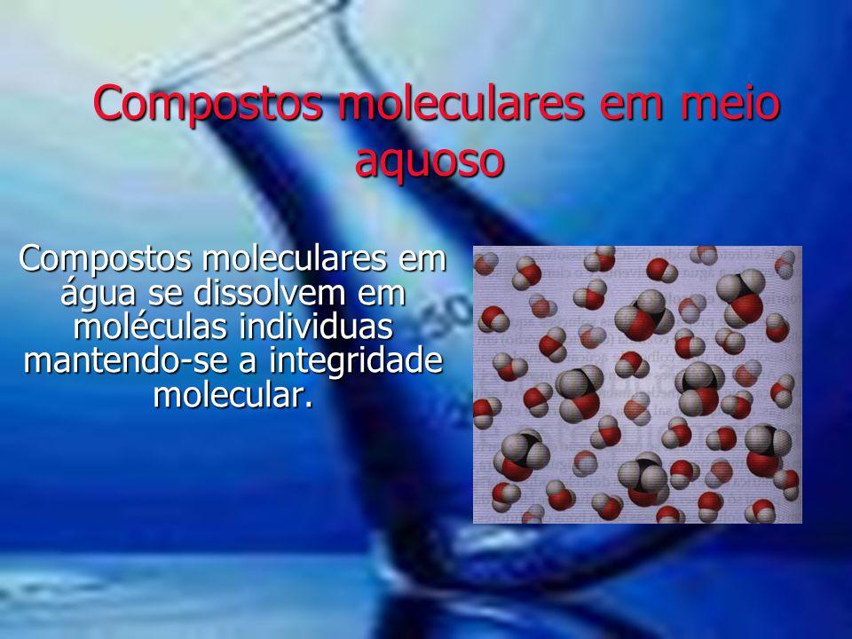 Compostos moleculares em meio aquoso Compostos moleculares em meio aquoso Compostos moleculares em água se dissolvem em moléculas individuas mantendo-